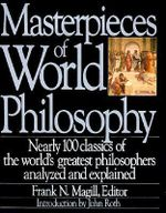 Masterpieces of World Philosophy : Nearly 100 Classics of the  World's Greatest Philosophers Analyzed and Explained