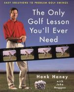 The Only Golf Lesson You Will Ever Need : Easy Solutions to Problem Golf Swings - Hank Haney