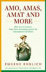 Amo, Amas, Amat and More : How to Use Latin to Your Own Advantage and to the Astonishment of Others - Eugene Ehrlich