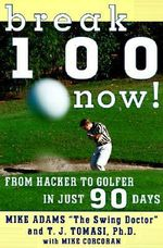 Break 100 Now : From Hacker to Golfer in Just 90 Days - Mike Adams