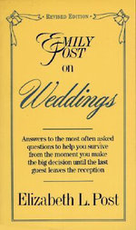 Emily Post on Weddings : Answers to the Most Often Asked Questions to Help You Survive from the Moment You Make the Big Decision until the Last Guest Leaves the Reception - Elizabeth L. Post