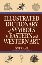Illustrated Dictionary of Symbols in Eastern and Western Art : Representing Social Conflict in American Visual Cu... - James Hall