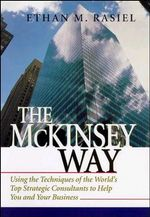 The McKinsey Way : Using the Techniques of the World's Top Strategic Consultants to Help You and Your Business - Ethan Rasiel