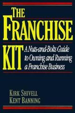 Franchise Kit : A Nuts-and-Bolts Guide to Owning and Running a Franchise Business - Kirk Shivell
