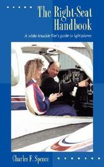 The Right Seat Handbook : A White-knuckle Flier's Guide to Light Planes - Charles F. Spence