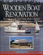 Wooden Boat Renovation : New Life for Old Boats Using Modern Methods - Jim Trefethen