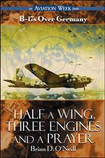 Half a Wing, Three Engines and a Prayer : B-17's Over Germany - Brian D. O'Neill