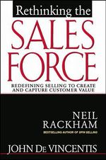 Rethinking the Sales Force : Redefining Selling to Create and Capture Customer Value - Neil Rackham