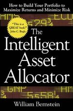 The Intelligent Asset Allocator : How to Build Your Portfolio to Maximize Returns and Minimize Risk - William J. Bernstein