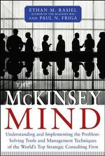 The McKinsey Mind : Understanding and Implementing the Problem-Solving Tools and Management Techniques of the World's Top Strategic Consulting Firm - Ethan M. Rasiel