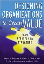 Designing Organizations to Create Value : From Strategy to Structure - Jerry Zimmerman