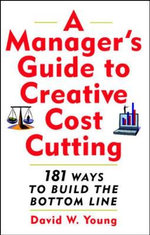 A Manager's Guide to Creative Cost Cutting : 101 Ways to Build the Bottom Line - David W. Young