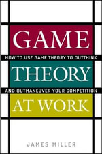 Game Theory at Work : How to Use Game Theory to Outthink and Outmaneuvar Your Competition - James D. Miller