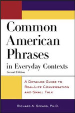 Common American Phrases in Everyday Contexts : A Detailed Guide to Real-life Conversation and Small Talk - Richard A. Spears