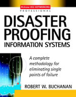 Disaster Proofing Information Systems : A Complete Methodology for Eliminating Single Points of Failure - Robert W. Buchanan