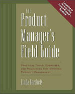The Product Manager's Fieldguide : Practical Tools, Exercises and Resources for Improved Product Management - Linda Gorchels