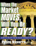 When the Market Moves, Will You be Ready? : How to Profit from Major Market Events - Peter Navarro