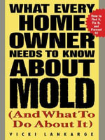 What Every Home Owner Needs to Know About Mold and What to Do About It - Vicki Lankarge