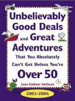 Unbelievably Good Deals and Great Adventures That You Absolutely Can't Get Unless You're Over 50, 2003-2004 - Joan Rattner Heilman