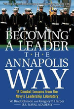 Becoming a Leader the Annapolis Way : 12 Proven Leadership Lessons from the U.S. Naval Academy - W.Brad Johnson