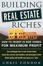 Building Real Estate Riches : How to Invest in New Homes for Maximum Profit - Condon