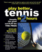 Play Better Tennis in Two Hours : Simplify the Game and Play Like the Pros - Oscar Wegner