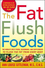The Fat Flush Foods : The World's Best Foods, Seasonings and Supplements to Flush the Fat from Every Body - Ann Louise Gittleman
