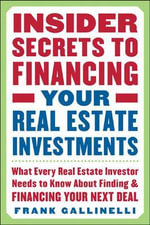 Insider Secrets to Financing Your Real Estate Investments : What Every Real Estate Investor Needs to Know About Finding and Financing Your Next Deal - Frank Gallinelli