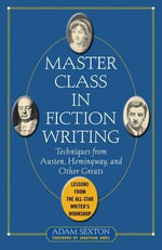 Master Class in Fiction Writing: Techniques from Austen, Hemingway, and Other Greats : Lessons from the All-star Writer's Workshop - Adam Sexton