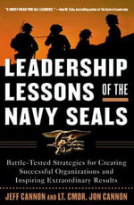 Leadership Lessons of the Navy SEALS : Battle-Tested Strategies for Creating Successful Organizations and Inspiring Extraordinary Results - Jon Cannon