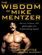 The Wisdom of Mike Mentzer : The Art, Science and Philosophy of a Bodybuilding Legend - John R. Little