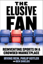 The Elusive Fan : Reinventing Sports in a Crowded Marketplace - Irving Rein