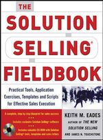 The Solution Selling Fieldbook : Practical Tools, Application Exercises, Templates and Scripts for Effective Sales Execution - Keith M Eades