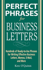 Perfect Phrases for Business Letters : Hundreds of Ready-to-Use Phrases for Writing Effective Business Letters, Memos, E-Mail, and More - Ken O'Quinn