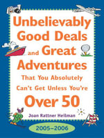 Unbelievably Good Deal and Great Adventures That You Absolutely Can't Get Unless You're Over 50, 2005-2006 - Joan Rattner Heilman