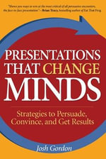Presentations That Change Minds : Strategies to Persuade, Convince, and Get Results :  Strategies to Persuade, Convince, and Get Results - Josh Gordon
