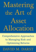Mastering the Art of Asset Allocation : Comprehensive Approaches to Managing Risk and Optimizing Returns - David Martin Darst