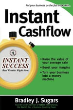 Instant Cashflow : Hundreds of Proven Strategies to Win Customers, Boost Margins and Take More Money Home - Brad Sugars
