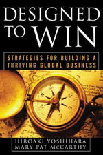 Designed to Win : Strategies for Building a Thriving Global Business - Hiroaki Yoshihara