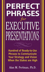 Perfect Phrases for Executive Presentations : Hundreds of Ready-to-use Phrases to Use to Communicate Your Strategy and Vision When the Stakes are High - Alan M. Perlman