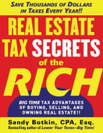 Real Estate Tax Secrets of the Rich : Big-time Tax Advantages of Buying, Selling, and Owning Real Estate - Sandy Botkin