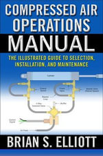 Compressed Air Operations Manual : An Illustrated Guide to Selection, Installation, Applications, and Maintenance - Brian Elliott