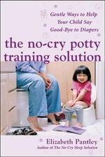 The No-Cry Potty Training Solution : Gentle Ways to Help Your Child Say Good-bye to Diapers - Elizabeth Pantley