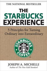 The Starbucks Experience : 5 Principles for Turning Ordinary into Extraordinary - Joseph Michelli