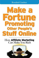 Make a Fortune Promoting Other People's Stuff Online : How Affiliate Marketing Can Make You Rich - Rosalind Gardner