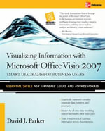 Visualizing Information with Microsoft Office Visio 2007 : Smart Diagrams for Business Users - David J. Parker