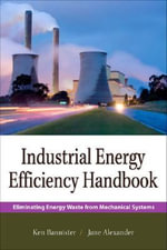 Industrial Energy Efficiency Handbook : Eliminating Energy Waste from Mechanical Systems - Kenneth E. Bannister