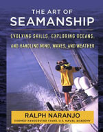 The Art of Seamanship : Evolving Skills, Exploring Oceans, and Handling Wind, Waves, and Weather - Ralph Naranjo