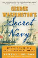 George Washington's Secret Navy : How the American Revolution Went to Sea - James L Nelson