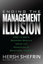 Ending the Management Illusion : How to Drive Business Results Using the Principles of Behavioral Finance - Hersh Shefrin